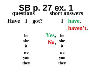 SB p. 27 ex. 1 questions	short answers	 Have	I	got?	 Yes, No,	I	have. haven't