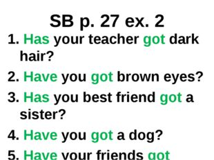 SB p. 27 ex. 2 1. Has your teacher got dark hair? 2. Have you got brown eyes?