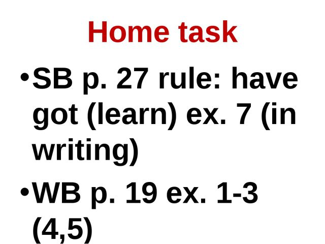 Home task SB p. 27 rule: have got (learn) ex. 7 (in writing) WB p. 19 ex. 1-3...