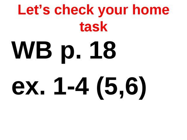 Let's check your home task WB p. 18 ex. 1-4 (5,6)