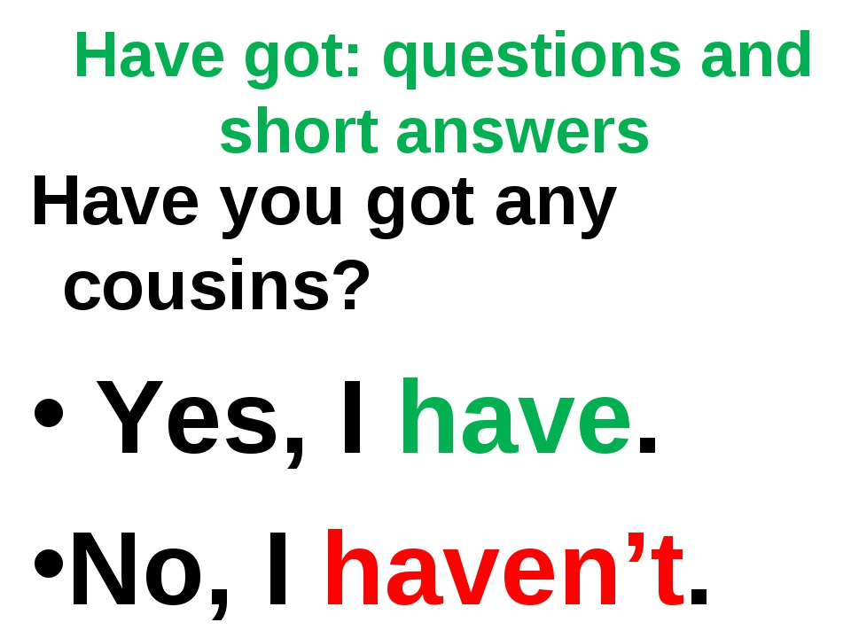 Have got: questions and short answers Have you got any cousins? Yes, I have....