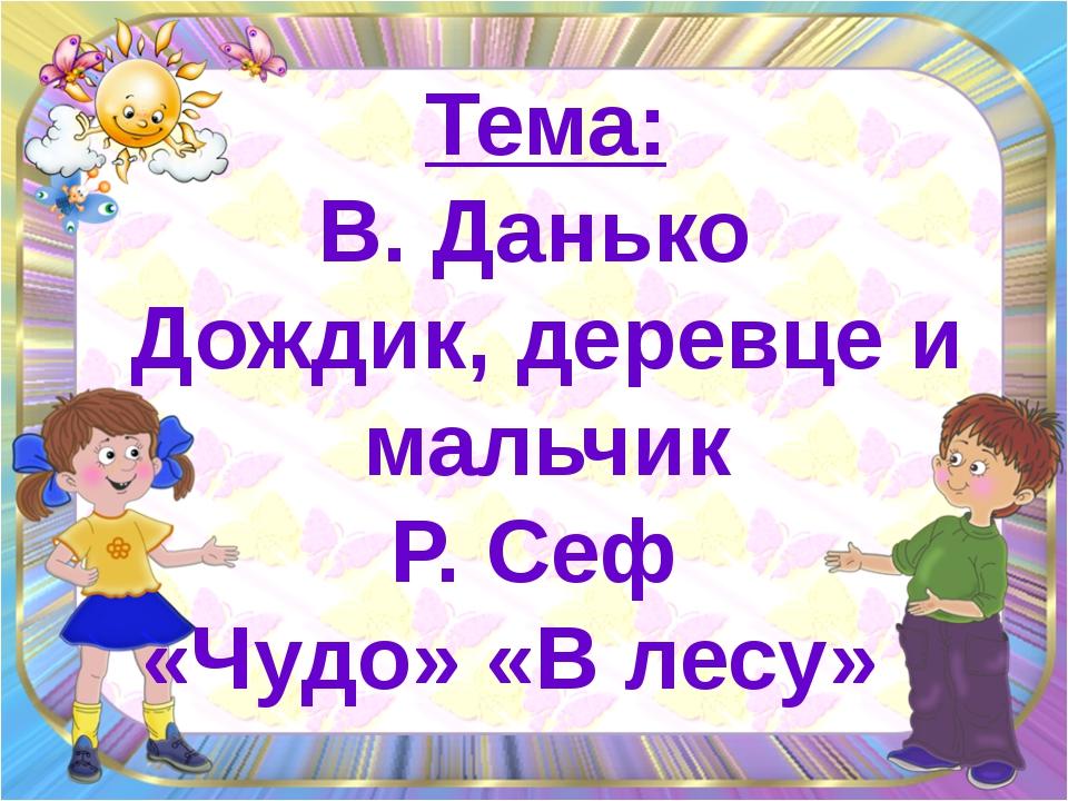 Тема: В. Данько  Дождик, деревце и мальчик Р. Сеф  «Чудо» «В лесу»