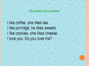 I like coffee, she likes tea. I like porridge, he likes sweets. I like cookie