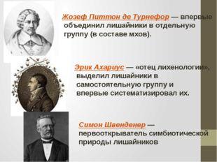 Жозеф Питтон де Турнефор — впервые объединил лишайники в отдельную группу (в