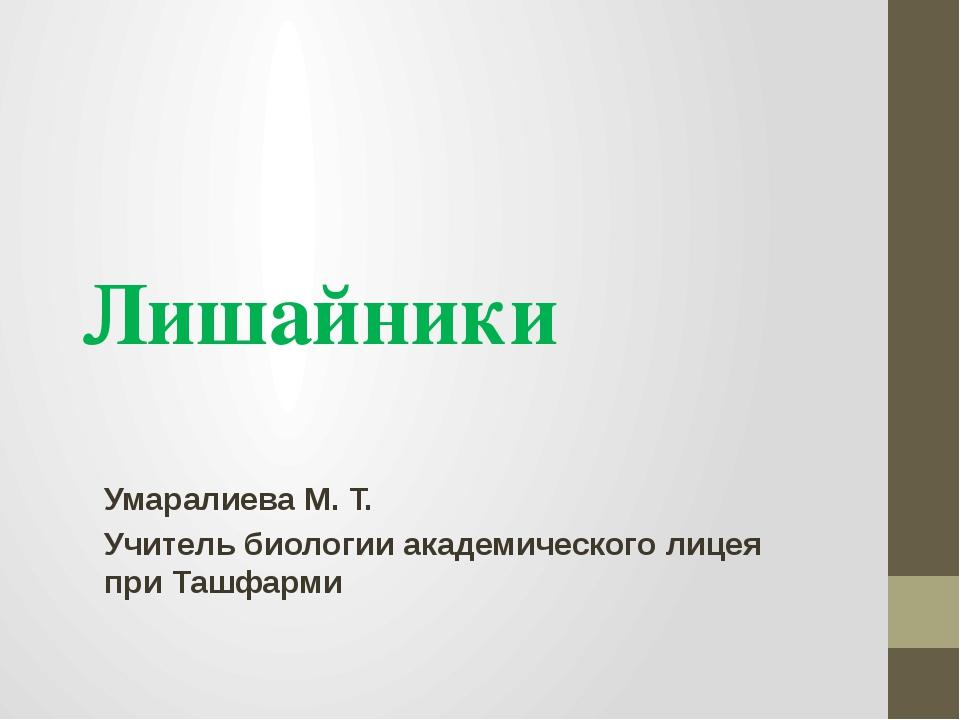 Лишайники Умаралиева М. Т. Учитель биологии академического лицея при Ташфарми