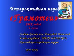 Интерактивная игра «Грамотеи» УМК любой 2 класс Создано Учителем: Донцовой Н