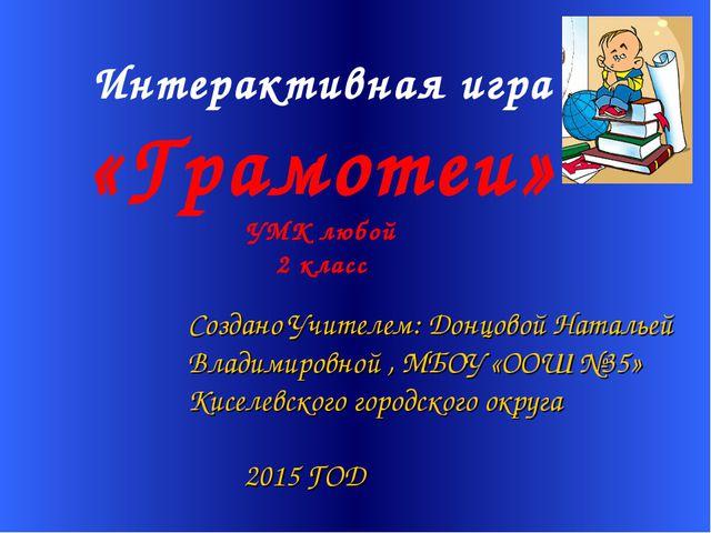 Интерактивная игра «Грамотеи» УМК любой 2 класс Создано Учителем: Донцовой Н...
