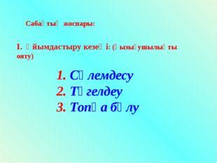 Сабақтың жоспары: I. Ұйымдастыру кезеңі: (қызығушылықты ояту) 1. Сәлемдесу 2.