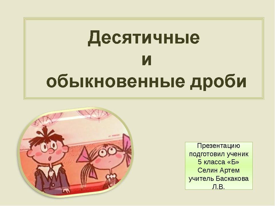 Презентацию подготовил ученик 5 класса «Б» Селин Артем учитель Баскакова Л.В.