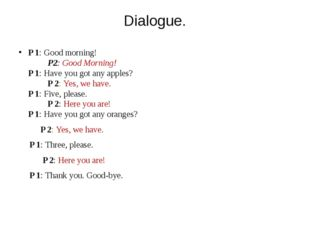 Dialogue. P 1: Good morning! P2: Good Morning! P 1: Have you got any apples?