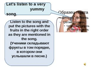 Let's listen to a very yummy song. Listen to the song and put the pictures w