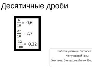 Десятичные дроби Работа ученицы 5 класса «Б» Чепурновой Яны Учитель: Баскаков