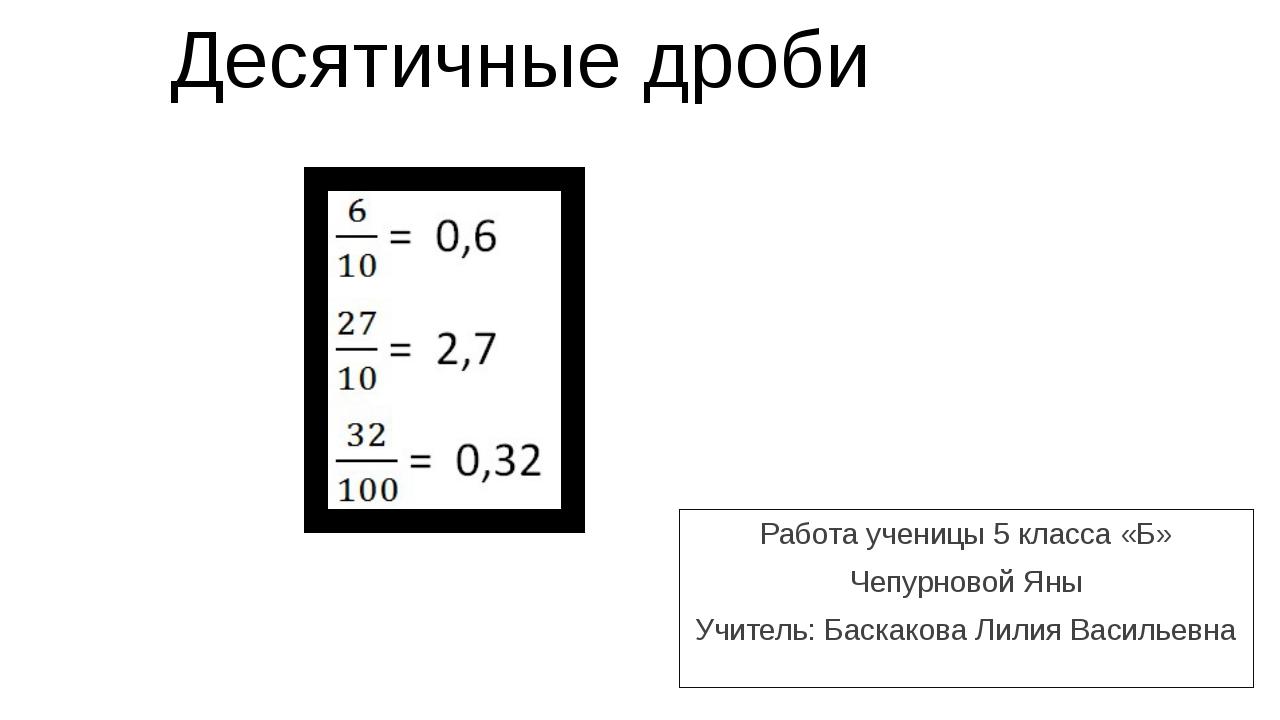 Десятичные дроби Работа ученицы 5 класса «Б» Чепурновой Яны Учитель: Баскаков...
