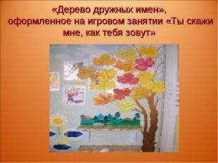 «Дерево дружных имен», оформленное на игровом занятии «Ты скажи мне, как тебя
