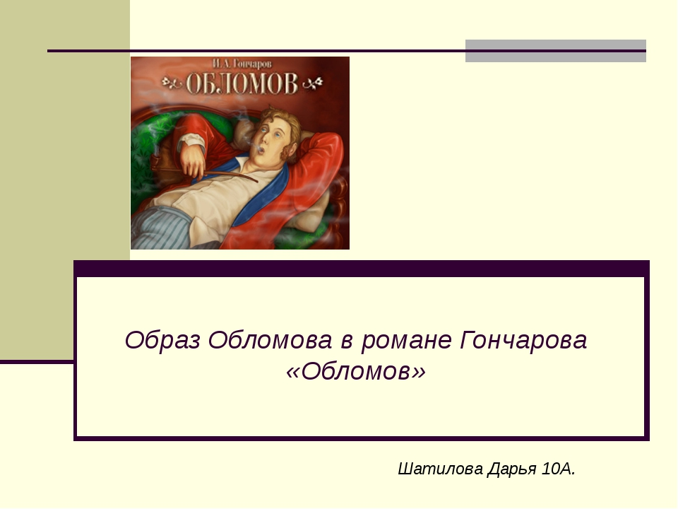 Образ Обломова в романе Гончарова «Обломов» Шатилова Дарья 10А.