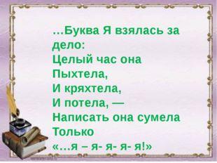 …Буква Я взялась за дело: Целый час она Пыхтела, И кряхтела, И потела, — Нап