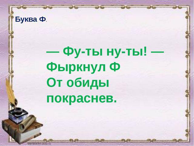 Буква Ф. — Фу-ты ну-ты! — Фыркнул Ф От обиды покраснев.