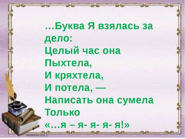 …Буква Я взялась за дело: Целый час она Пыхтела, И кряхтела, И потела, — Нап...