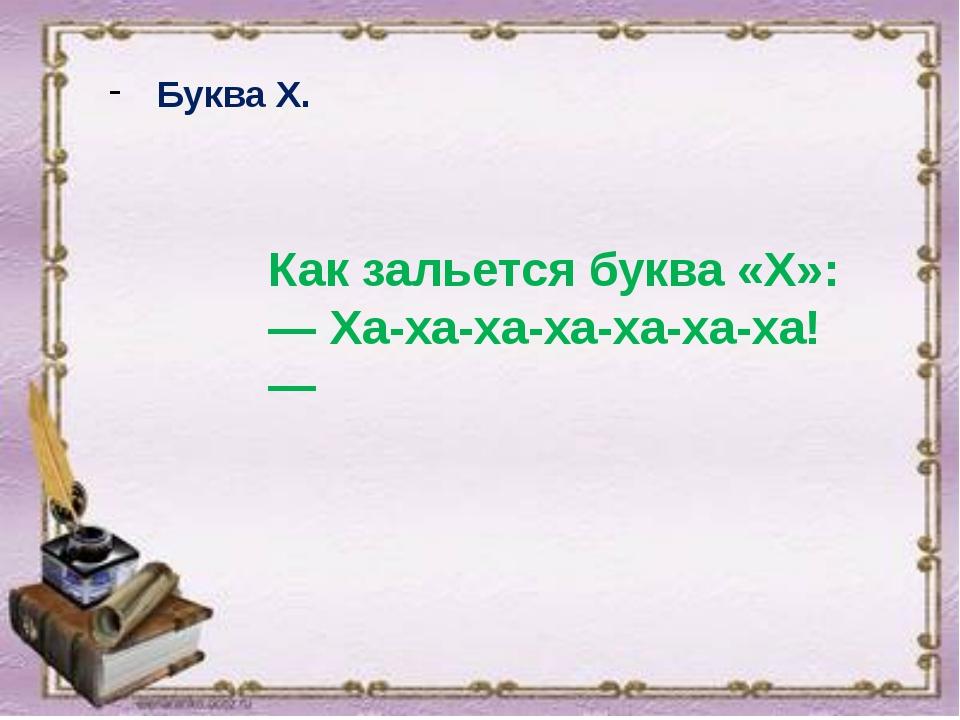 Буква Х. Как зальется буква «X»: — Ха-ха-ха-ха-ха-ха-ха! —
