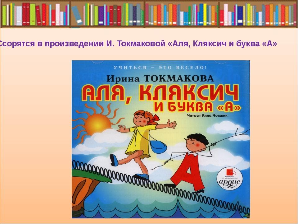 Ссорятся в произведении И. Токмаковой «Аля, Кляксич и буква «А»