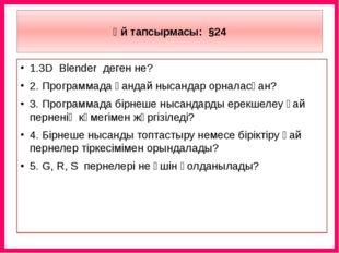 Үй тапсырмасы: §24 1.3D Blender деген не? 2. Программада қандай нысандар орн