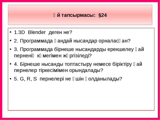 Үй тапсырмасы: §24 1.3D Blender деген не? 2. Программада қандай нысандар орн...