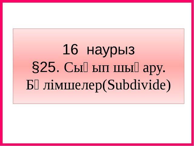 16 наурыз §25. Сығып шығару. Бөлімшелер(Subdivide)