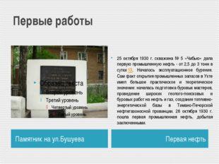 Первые работы Памятник на ул.Бушуева Первая нефть 25 октября 1930 г. скважина
