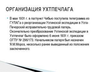 В мае 1931 г. в лагпункт Чибью поступила телеграмма из ГУЛАГа о реорганизации