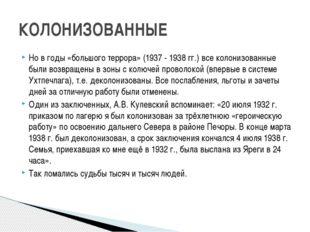 КОЛОНИЗОВАННЫЕ Но в годы «большого террора» (1937 - 1938 гг.) все колонизован