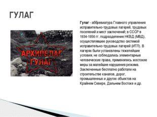 ГУЛАГ Гулаг- аббревиатура Главного управления исправительно-трудовых лагерей