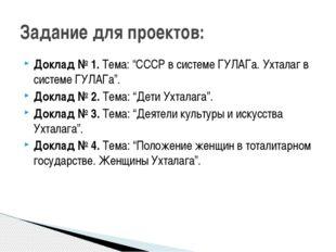 "Доклад № 1.Тема: ""СССР в системе ГУЛАГа. Ухталаг в системе ГУЛАГа"". Доклад №"