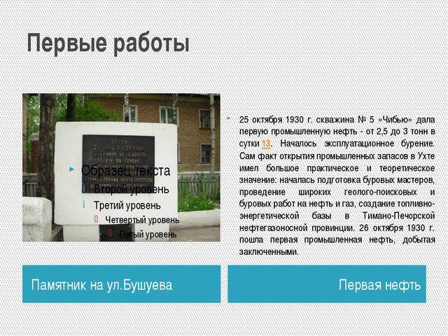 Первые работы Памятник на ул.Бушуева Первая нефть 25 октября 1930 г. скважина...