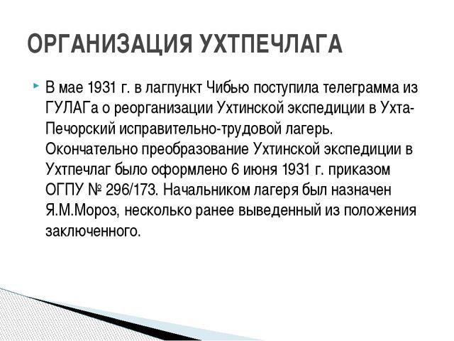 В мае 1931 г. в лагпункт Чибью поступила телеграмма из ГУЛАГа о реорганизации...