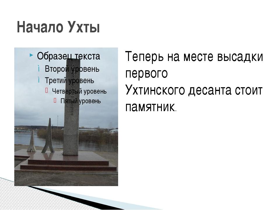 Начало Ухты Теперь на месте высадки первого Ухтинского десанта стоит памятник.