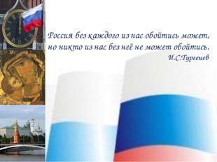 Россия без каждого из нас обойтись может, но никто из нас без неё не может об