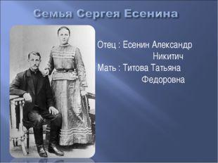 Отец : Есенин Александр Никитич Мать : Титова Татьяна Федоровна