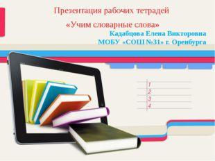 Презентация рабочих тетрадей «Учим словарные слова» Кадабцова Елена Викторовн