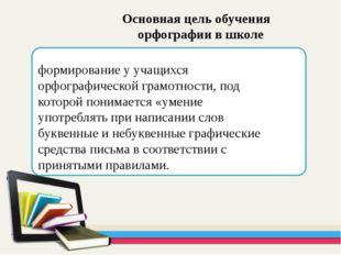Основная цель обучения орфографии в школе формирование у учащихся орфографич