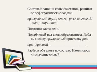 Составь и запиши словосочетания, решив все орфографические задачи. пр…красный