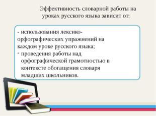 Эффективность словарной работы на уроках русского языка зависит от: - исполь