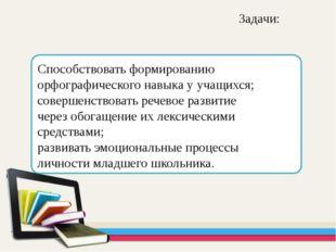 Задачи: Способствовать формированию орфографического навыка у учащихся; сове