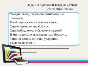 Задания в рабочей тетради «Учим словарные слова» Угадай слово, сверь его нап