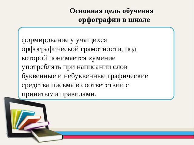 Основная цель обучения орфографии в школе формирование у учащихся орфографич...