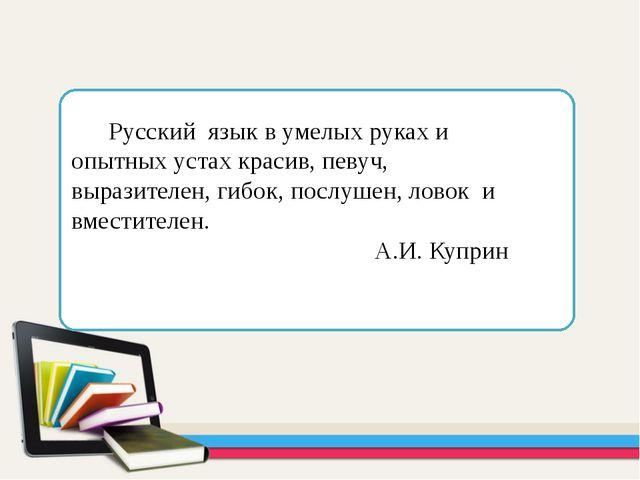 Русский язык в умелых руках и опытных устах красив, певуч, выразителен, гибо...