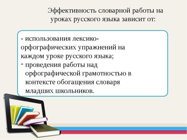 Эффективность словарной работы на уроках русского языка зависит от: - исполь...