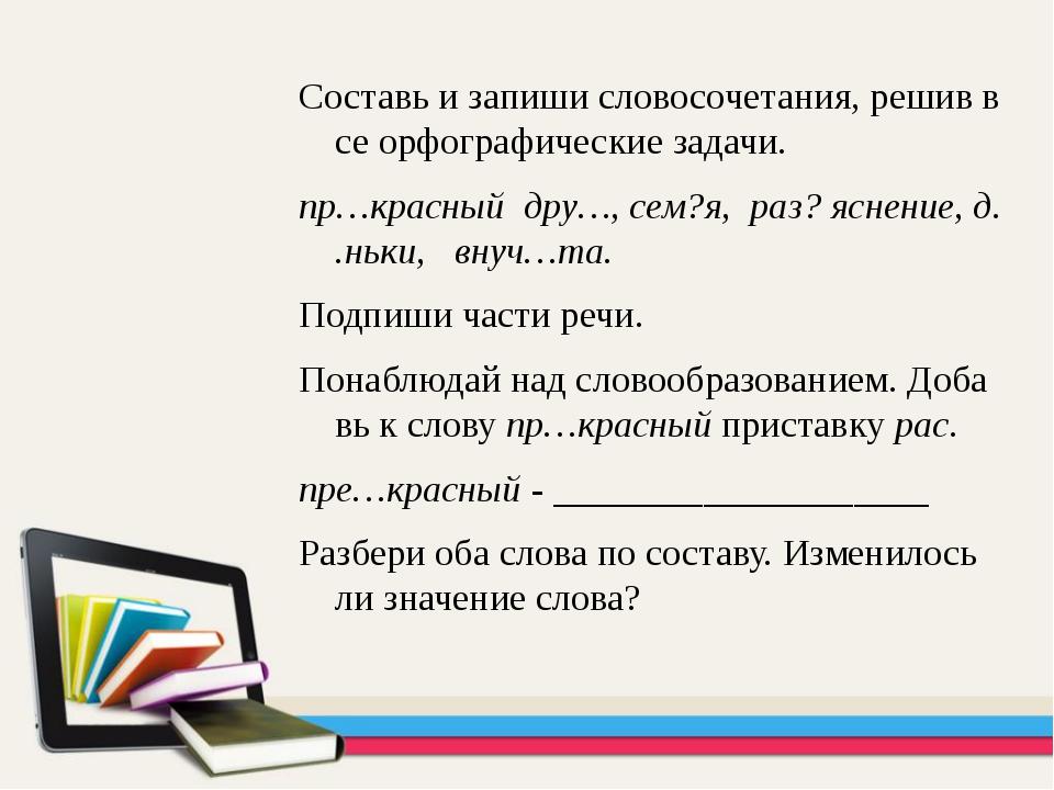 Составь и запиши словосочетания, решив все орфографические задачи. пр…красный...