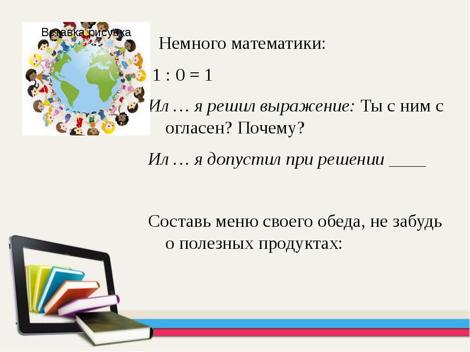 Немного математики: 1 : 0 = 1 Ил … я решил выражение: Ты с ним согласен? По...