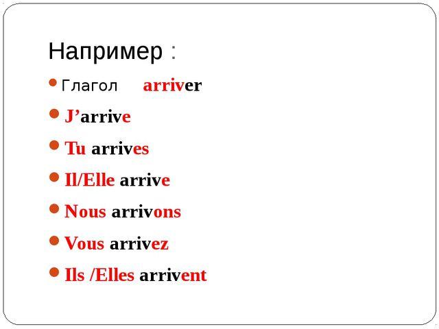 Например : Глагол arriver J'arrive Tu arrives Il/Elle arrive Nous arrivons Vo...