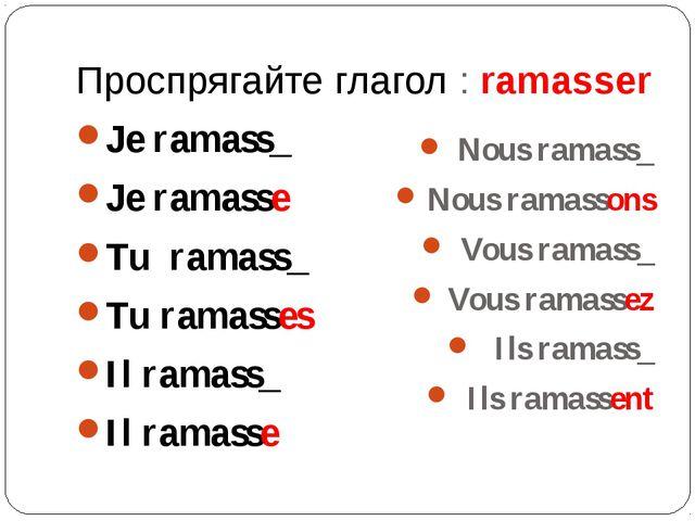 Проспрягайте глагол : ramasser Je ramass_ Je ramasse Tu ramass_ Tu ramasses I...